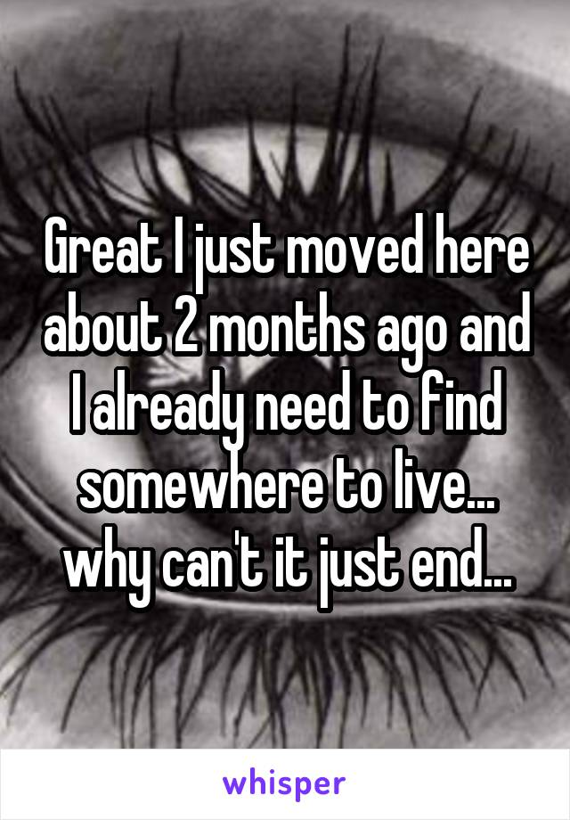 Great I just moved here about 2 months ago and I already need to find somewhere to live... why can't it just end...