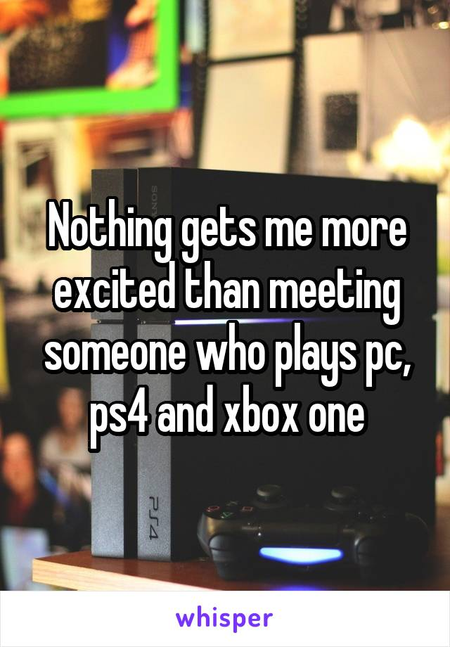 Nothing gets me more excited than meeting someone who plays pc, ps4 and xbox one