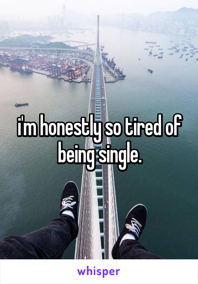 i'm honestly so tired of being single.