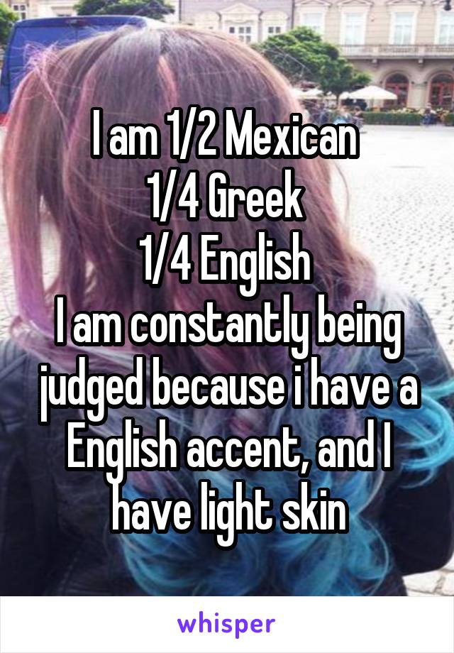 I am 1/2 Mexican  1/4 Greek  1/4 English  I am constantly being judged because i have a English accent, and I have light skin