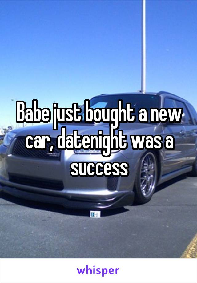 Babe just bought a new car, datenight was a success