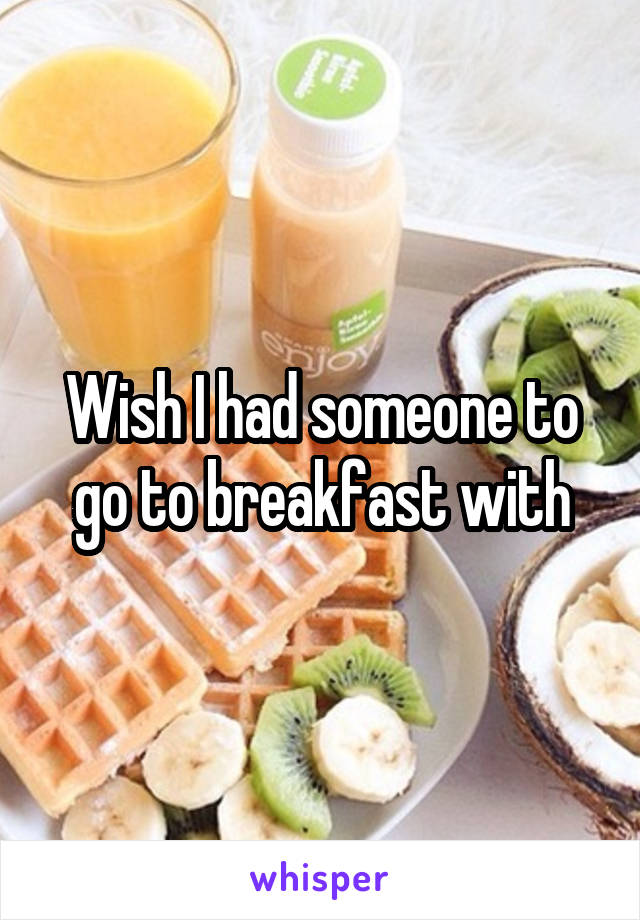 Wish I had someone to go to breakfast with