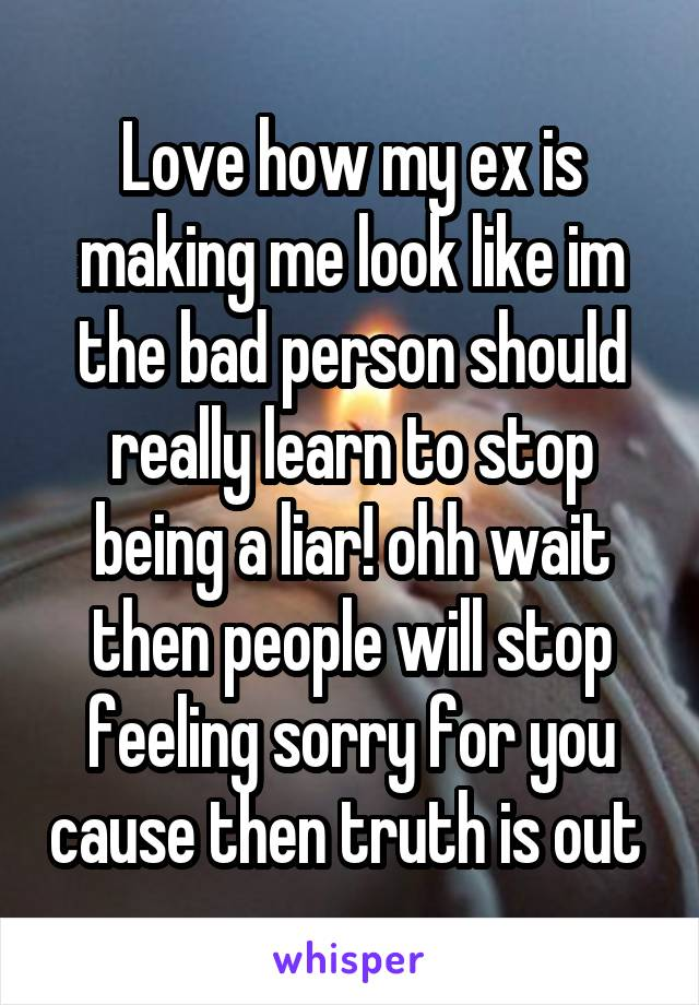 Love how my ex is making me look like im the bad person should really learn to stop being a liar! ohh wait then people will stop feeling sorry for you cause then truth is out