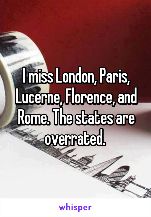 I miss London, Paris, Lucerne, Florence, and Rome. The states are overrated.