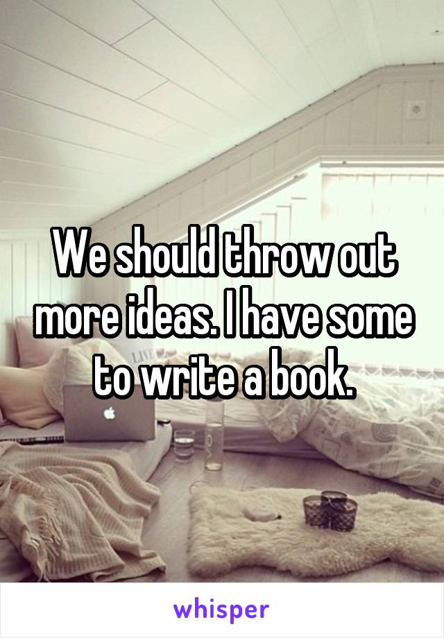 We should throw out more ideas. I have some to write a book.