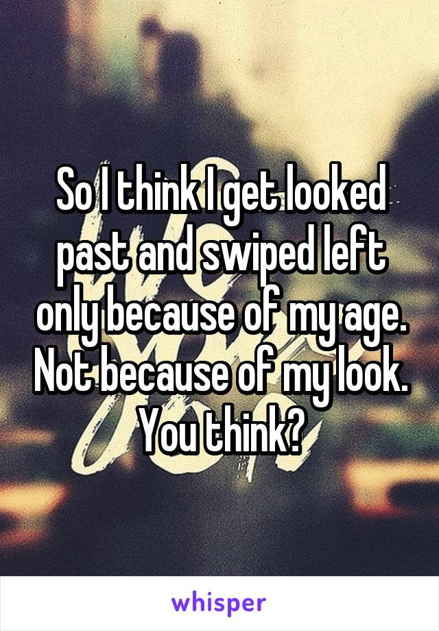 So I think I get looked past and swiped left only because of my age. Not because of my look. You think?