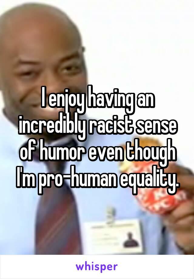I enjoy having an incredibly racist sense of humor even though I'm pro-human equality.
