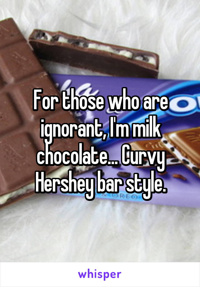 For those who are ignorant, I'm milk chocolate... Curvy Hershey bar style.