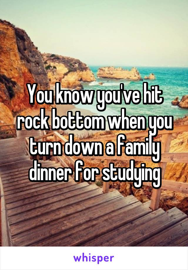 You know you've hit rock bottom when you turn down a family dinner for studying