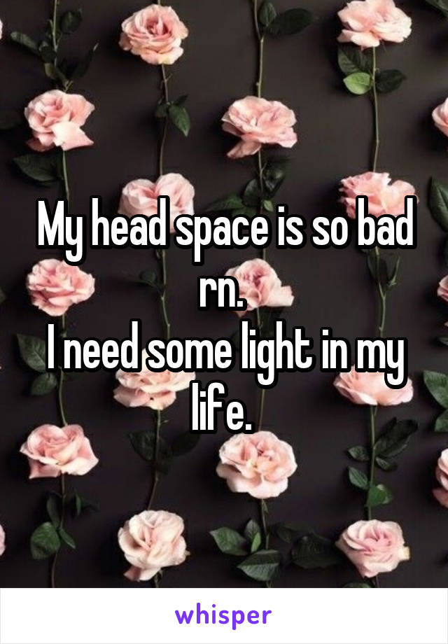 My head space is so bad rn.  I need some light in my life.