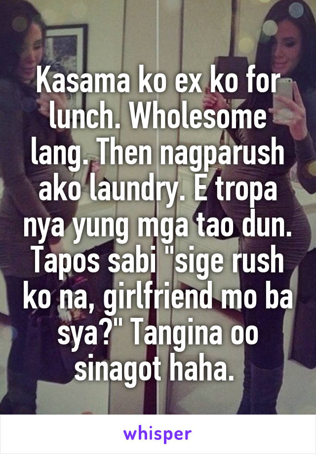 """Kasama ko ex ko for lunch. Wholesome lang. Then nagparush ako laundry. E tropa nya yung mga tao dun. Tapos sabi """"sige rush ko na, girlfriend mo ba sya?"""" Tangina oo sinagot haha."""