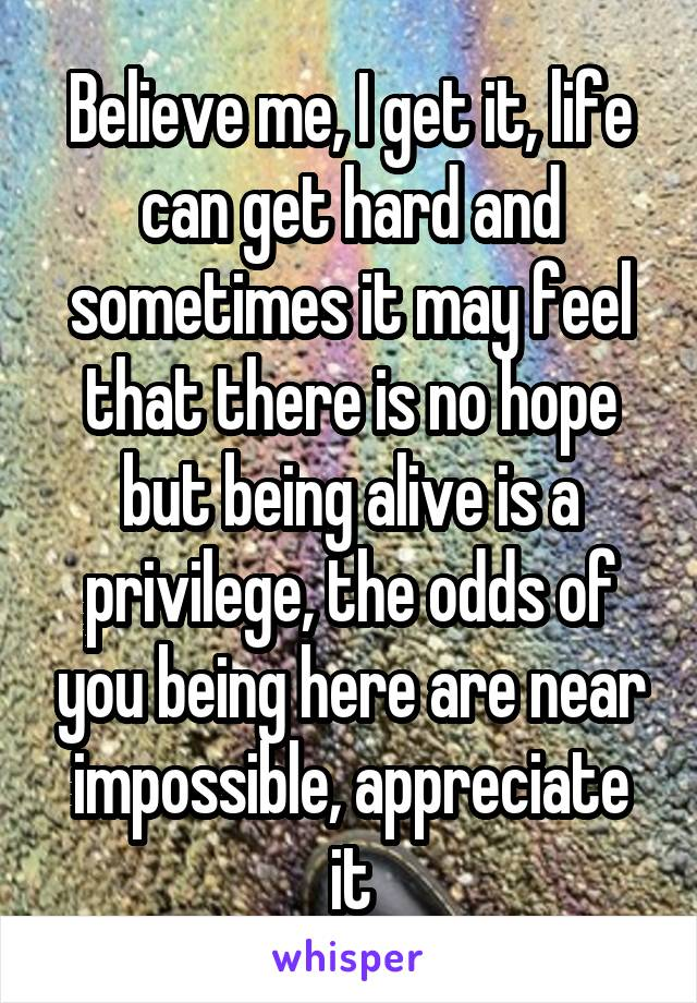 Believe me, I get it, life can get hard and sometimes it may feel that there is no hope but being alive is a privilege, the odds of you being here are near impossible, appreciate it