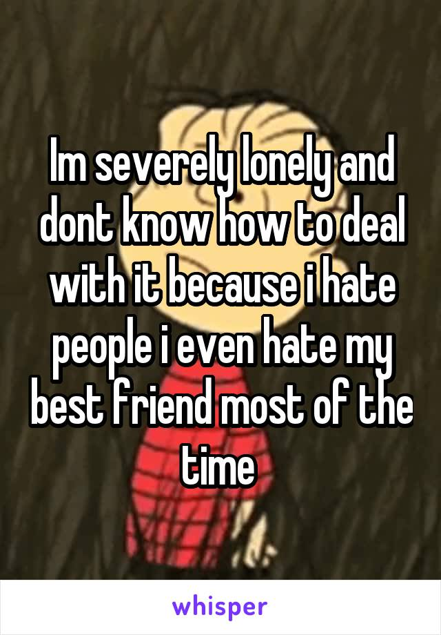 Im severely lonely and dont know how to deal with it because i hate people i even hate my best friend most of the time