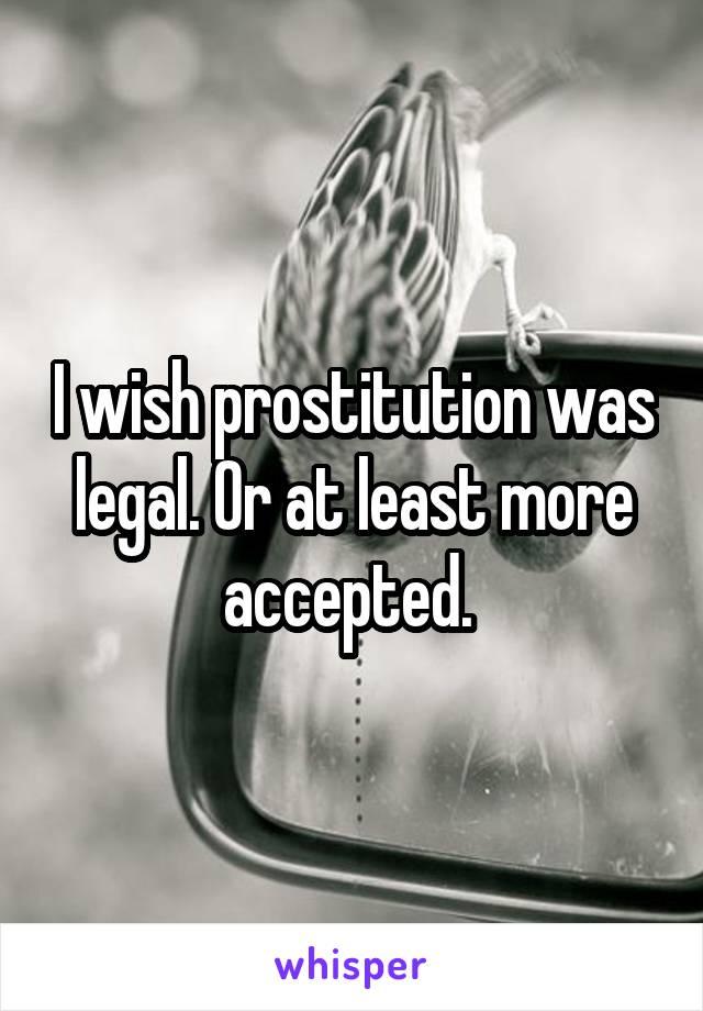 I wish prostitution was legal. Or at least more accepted.