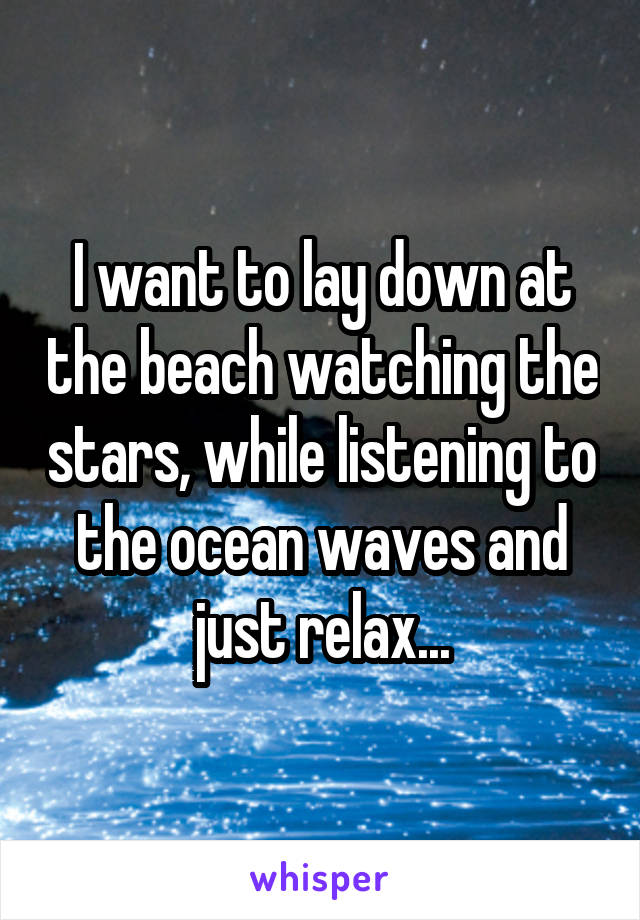 I want to lay down at the beach watching the stars, while listening to the ocean waves and just relax...