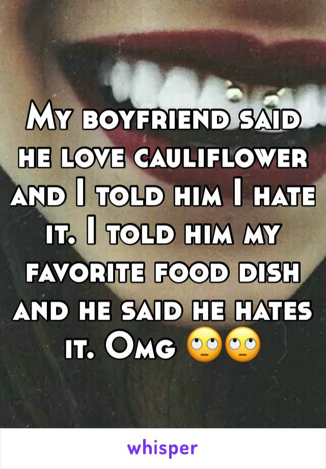 My boyfriend said he love cauliflower and I told him I hate it. I told him my favorite food dish and he said he hates it. Omg 🙄🙄