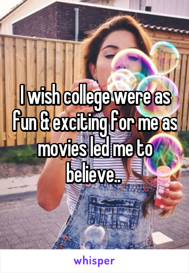 I wish college were as fun & exciting for me as movies led me to believe..