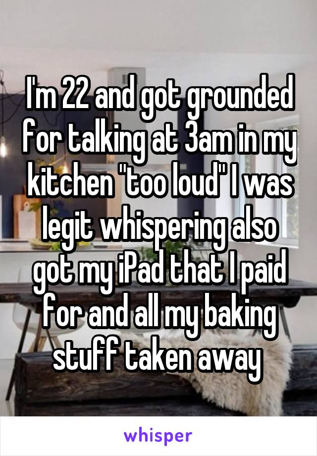 """I'm 22 and got grounded for talking at 3am in my kitchen """"too loud"""" I was legit whispering also got my iPad that I paid for and all my baking stuff taken away"""