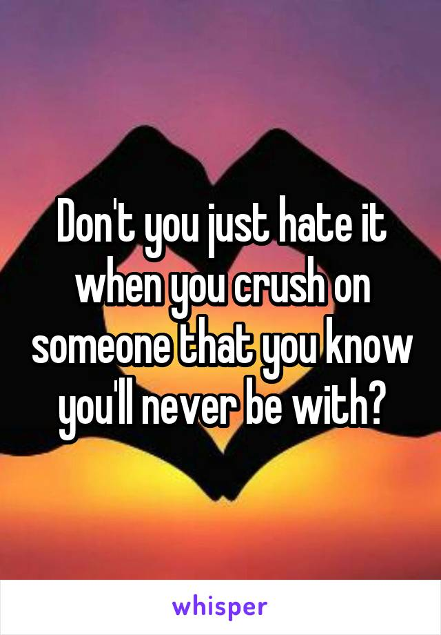 Don't you just hate it when you crush on someone that you know you'll never be with?