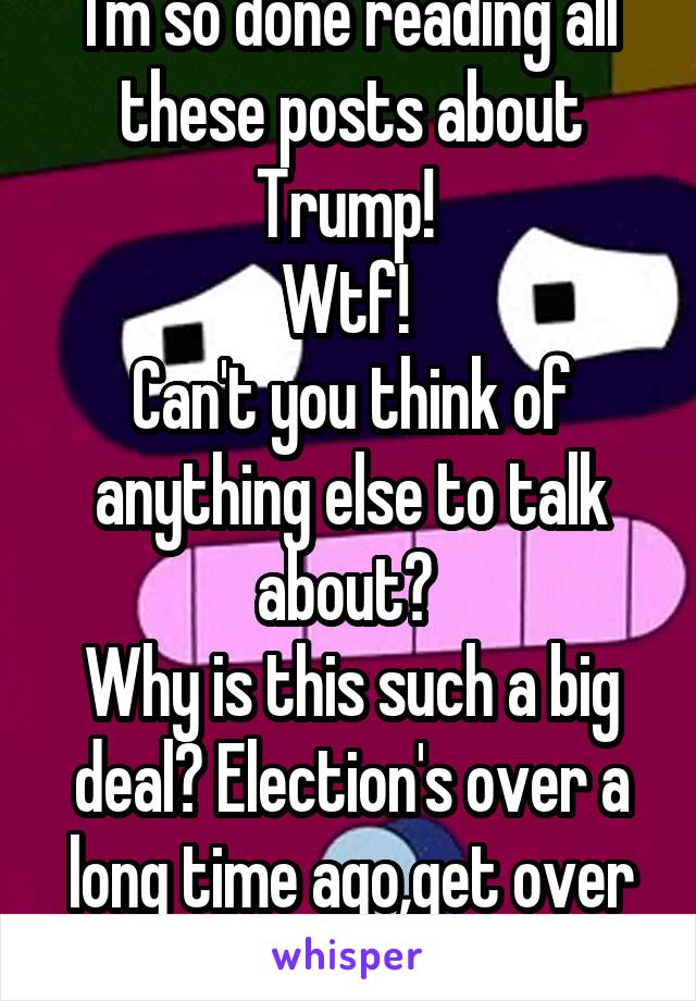 I'm so done reading all these posts about Trump!  Wtf!  Can't you think of anything else to talk about?  Why is this such a big deal? Election's over a long time ago,get over it