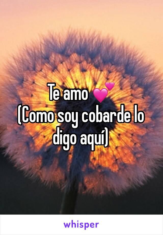 Te amo 💕  (Como soy cobarde lo digo aquí)