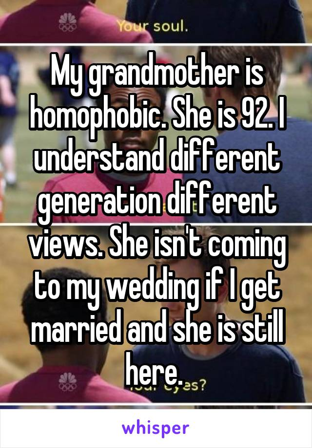 My grandmother is homophobic. She is 92. I understand different generation different views. She isn't coming to my wedding if I get married and she is still here.