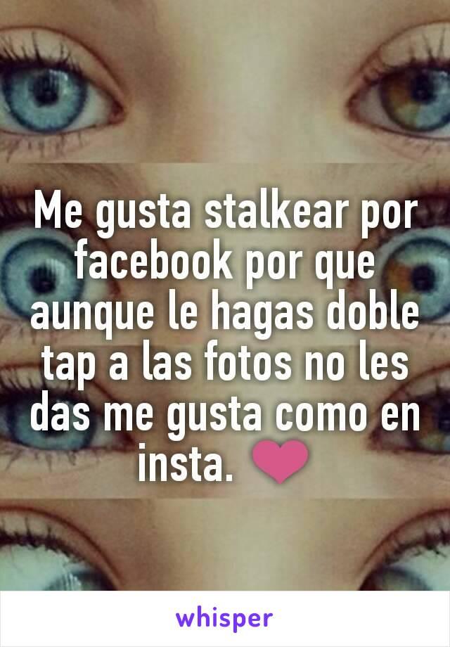 Me gusta stalkear por facebook por que aunque le hagas doble tap a las fotos no les das me gusta como en insta. ❤
