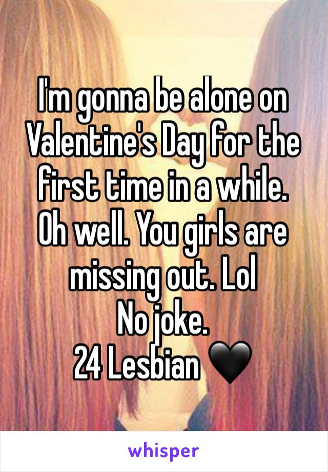 I'm gonna be alone on Valentine's Day for the first time in a while.  Oh well. You girls are missing out. Lol  No joke.  24 Lesbian 🖤