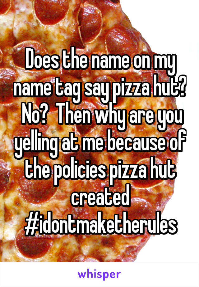 Does The Name On My Name Tag Say Pizza Hut No Then Why Are You Yelling