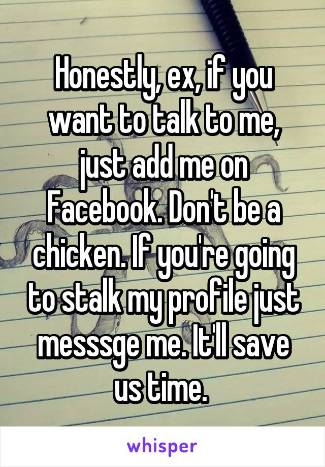 Honestly, ex, if you want to talk to me, just add me on Facebook  Don't