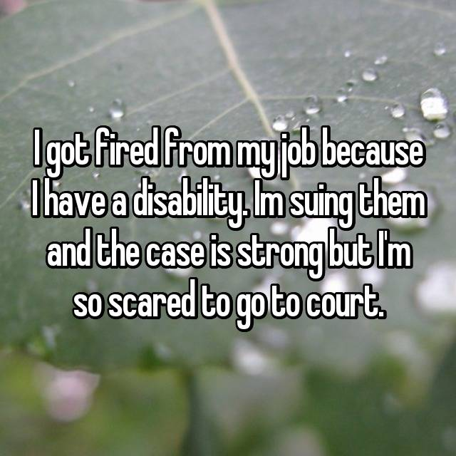 I got fired from my job because I have a disability. Im suing them and the case is strong but I'm so scared to go to court.