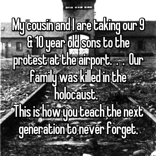 My cousin and I are taking our 9 & 10 year old sons to the protest at the airport.  .  .  Our family was killed in the holocaust.   This is how you teach the next generation to never forget.