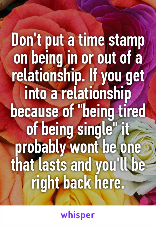 """Don't put a time stamp on being in or out of a relationship. If you get into a relationship because of """"being tired of being single"""" it probably wont be one that lasts and you'll be right back here."""