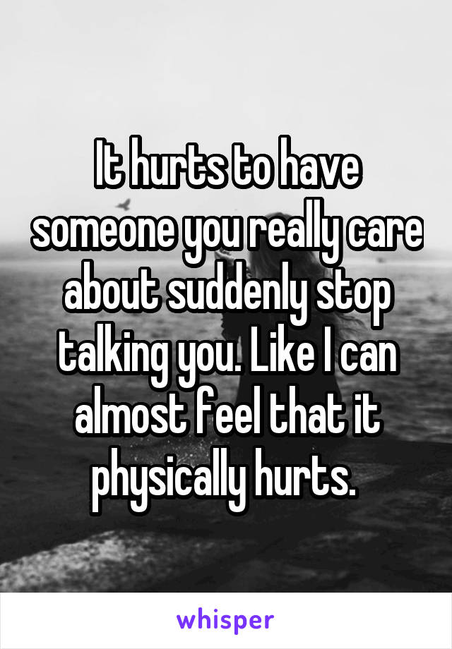 It hurts to have someone you really care about suddenly stop talking