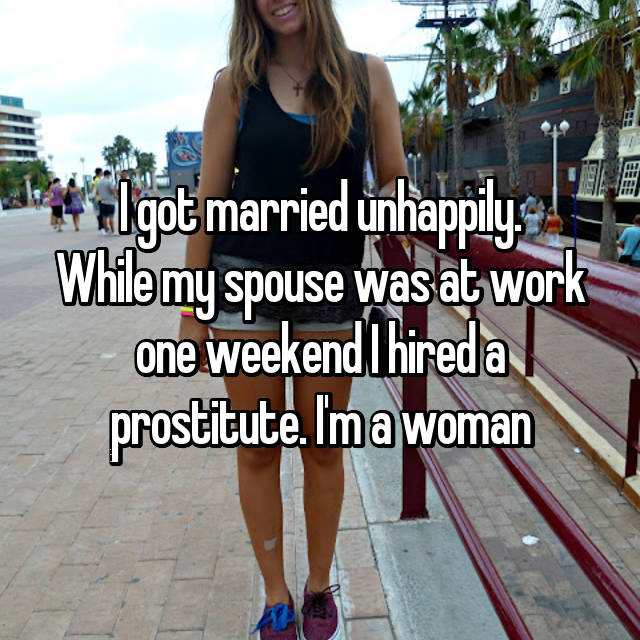 I got married unhappily. While my spouse was at work one weekend I hired a prostitute. I'm a woman