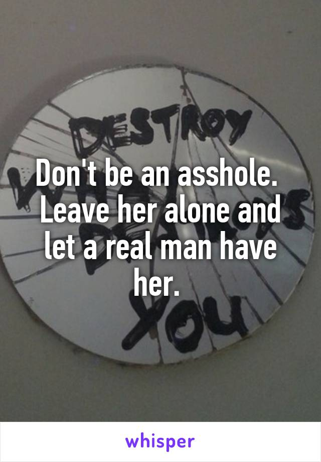 Don't be an asshole  Leave her alone and let a real man have