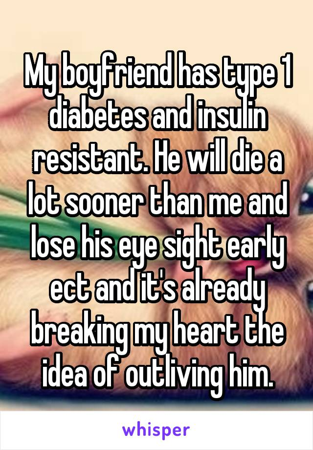 My boyfriend has type 1 diabetes and insulin resistant. He will die a lot sooner than me and lose his eye sight early ect and it's already breaking my heart the idea of outliving him.