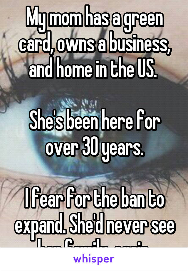 My mom has a green card, owns a business, and home in the US.   She's been here for over 30 years.  I fear for the ban to expand. She'd never see her family, again.