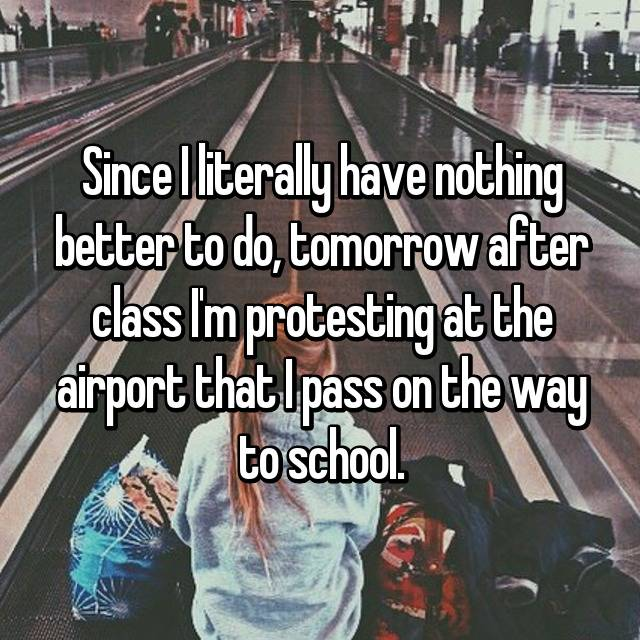 Since I literally have nothing better to do, tomorrow after class I'm protesting at the airport that I pass on the way to school.
