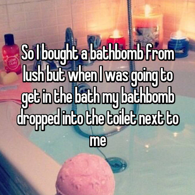 So I bought a bathbomb from lush but when I was going to get in the bath my bathbomb dropped into the toilet next to me😩