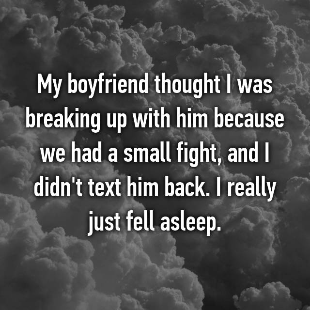 My boyfriend thought I was breaking up with him because we had a small fight, and I didn't text him back. I really just fell asleep.