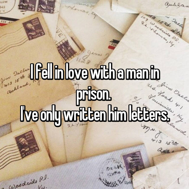 I fell in love with a man in prison.  I've only written him letters.