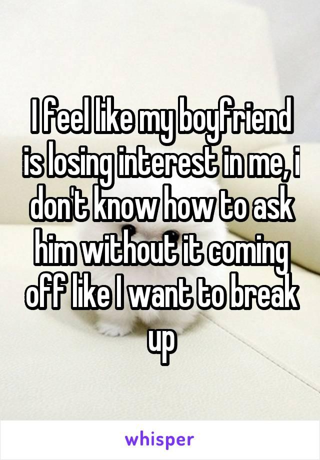 I feel like my boyfriend is losing interest in me, i don't