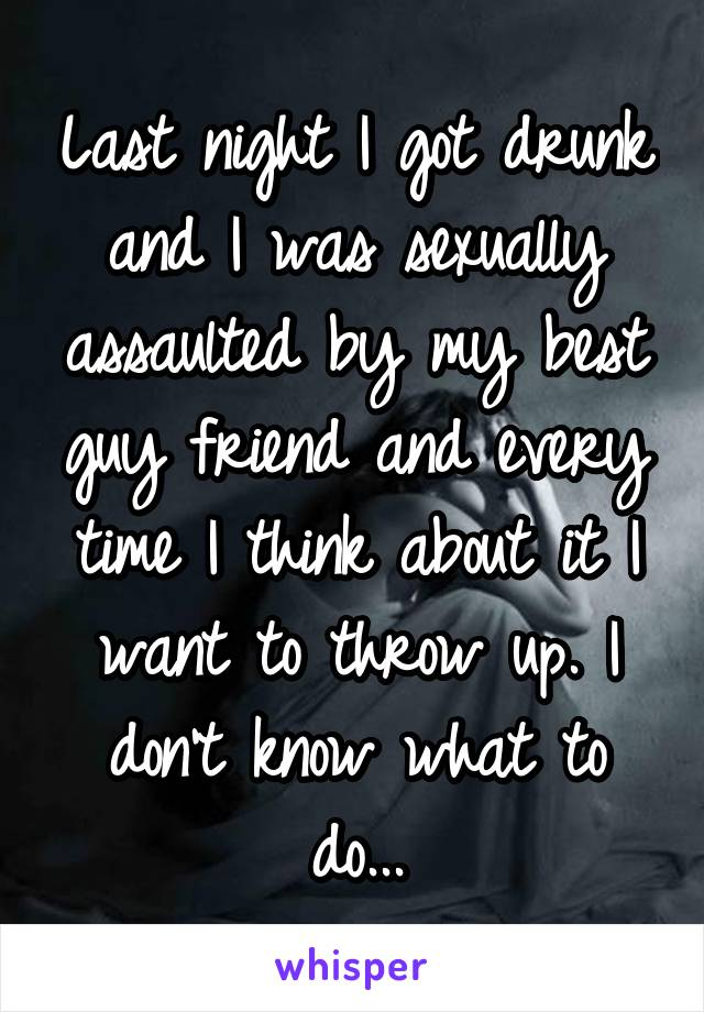 Last night I got drunk and I was sexually assaulted by my best guy friend and every time I think about it I want to throw up. I don't know what to do...