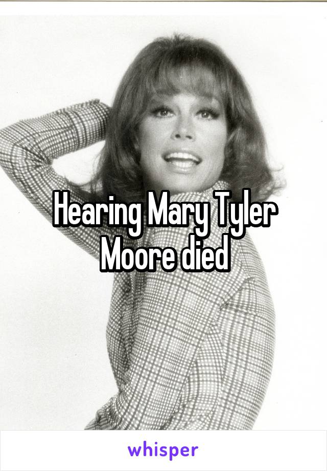 Hearing Mary Tyler Moore died