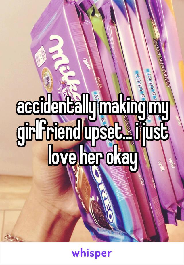 accidentally making my girlfriend upset... i just love her okay