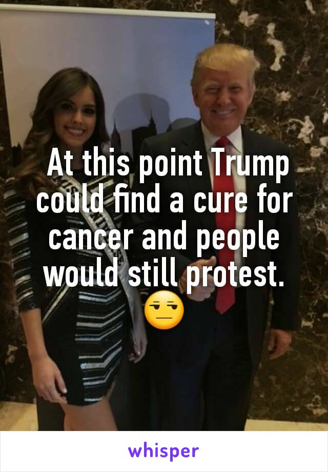 At this point Trump could find a cure for cancer and people would still protest. 😒