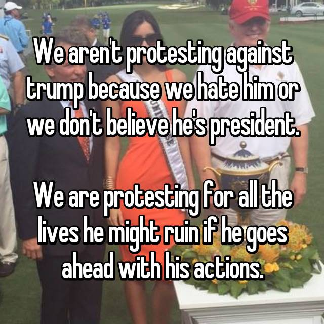 We aren't protesting against trump because we hate him or we don't believe he's president.  We are protesting for all the lives he might ruin if he goes ahead with his actions.