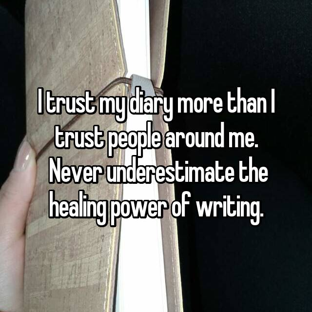 I trust my diary more than I trust people around me.  Never underestimate the healing power of writing.