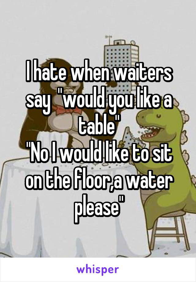 """I hate when waiters say  """"would you like a table"""" """"No I would like to sit on the floor,a water please"""""""